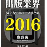 『出版業界気になるニュースまとめ2016』(鷹野凌)